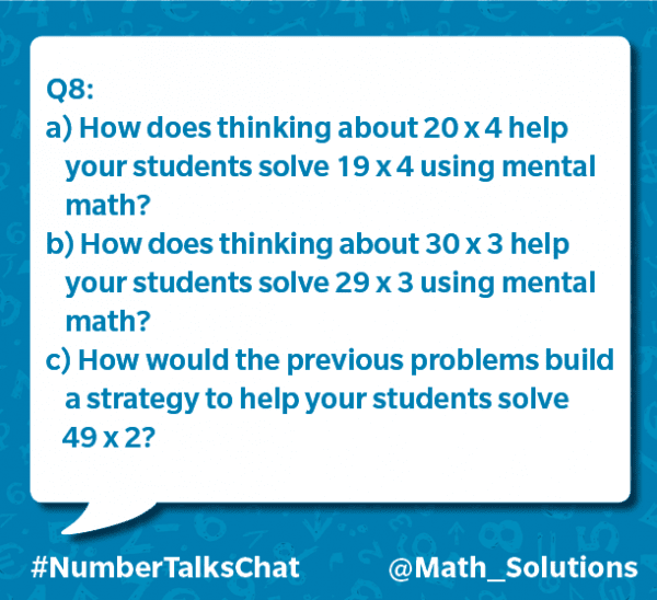 q8: a) how does thinking about 20 x 4 help your students solve 19 x 4 using mental math? b) how does thinking about 30 x 3 help your students solve 29 x 3 using mental math? c) how would the previous problems build a strategy to help your students solve 49 x 2? #numbertalkschat @math_solutions