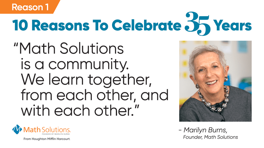 "reason 1: 10 reasons to celebrate 35 years | ""math solutions is a community. we learn together, from each other, and with each other."" - marilyn burns, founder, math solutions"